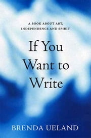If You Want to Write - A Book about Art, Independence and Spirit ebook by Brenda Ueland,Andrei Codrescu