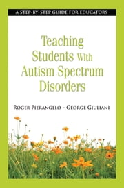Teaching Students with Autism Spectrum Disorders - A Step-by-Step Guide for Educators ebook by Roger Pierangelo,George Giuliani