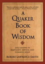 A Quaker Book Of Wisdom - Life Lessons In Simplicity, Service, And Common Sense ebook by Robert Lawrence Smith