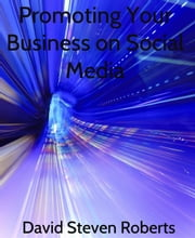 Promoting Your Business on Social Media ebook by David Steven Roberts