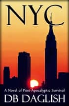 NYC - A Novel of Post-Apocalyptic Survival ebook by DB Daglish