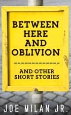 Between Here and Oblivion - and Other Short Stories ebook by Joe Milan Jr.