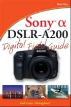 Sony Alpha DSLR-A200 Digital Field Guide ebook by Alan Hess
