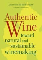 Authentic Wine - Toward Natural and Sustainable Winemaking ebook by Jamie Goode, Sam Harrop MW