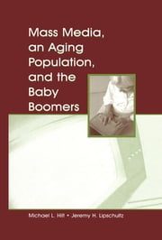 Mass Media, An Aging Population, and the Baby Boomers ebook by Michael L. Hilt, Jeremy H. Lipschultz