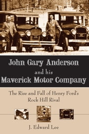 John Gary Anderson and his Maverick Motor Company - The Rise and Fall of Henry Ford's Rock Hill Rival ebook by J. Edward Lee