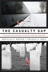 The Casualty Gap : The Causes And Consequences Of American Wartime Inequalities ebook by Douglas L. Kriner;Francis X. Shen