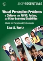 Visual Perception Problems in Children with AD/HD, Autism, and Other Learning Disabilities - A Guide for Parents and Professionals ebook by Lisa A. Kurtz