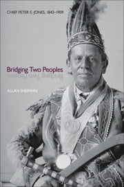 Bridging Two Peoples - Chief Peter E. Jones, 1843–1909 ebook by Allan Sherwin