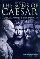 The Sons of Caesar: Imperial Rome's First Dynasty ebook by Philip Matyszak