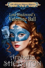 Lord Blackwood's Valentine Ball - An Authentic Regency Romance ebook by Arabella Sheraton