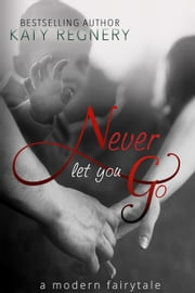 Never Let You Go - A Modern Fairytale, #2 ebook by Katy Regnery