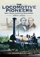 The Locomotive Pioneers - Early Steam Locomotive Development 1801 - 1851 ebook by Anthony  Burton