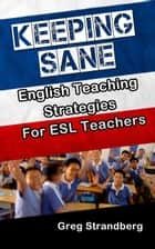 Keeping Sane: English Teaching Strategies for ESL Teachers - Teaching ESL, #9 ebook by Greg Strandberg