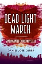 Dead Light March (The Shadowshaper Cypher, Novella 2) ebook by Daniel José Older