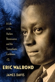 Eric Walrond - A Life in the Harlem Renaissance and the Transatlantic Caribbean ebook by James Davis