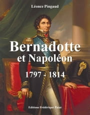 Bernadotte et Napoléon - 1797-1814 ebook by Léonce Pingaud