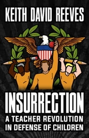 Insurrection: A Teacher Revolution in Defense of Children By: Keith ebook by Reeves, Keith David