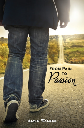 From Pain to Passion - Living Life with a Purpose ebook by Alvin Walker