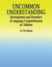 Uncommon Understanding - Development and Disorders of Language Comprehension in Children ebook by Dorothy V.M. Bishop