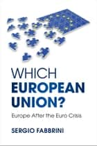 Which European Union? - Europe after the Euro Crisis ebook by Sergio Fabbrini
