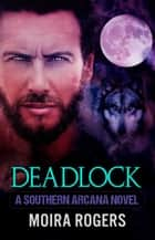 Deadlock - Southern Arcana, #3 ebook by Moira Rogers