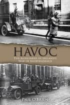 Havoc - The Auxiliaries in Ireland's War of Independence ebook by Paul O'Brien