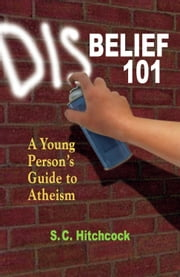 Disbelief 101 - A Young Person's Guide to Atheism ebook by S. C. Hitchcock,Tom Flynn