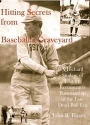 Hitting Secrets from Baseball's Graveyard: A Diehard Student of History Reconstructs Batsmanship of the Late Dead Ball Era ebook by John Harris