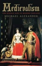 Medievalism - The Middle Ages in Modern England ebook by Michael Alexander