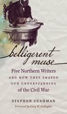 Belligerent Muse - Five Northern Writers and How They Shaped Our Understanding of the Civil War ebook by Stephen Cushman, Gary W. Gallagher