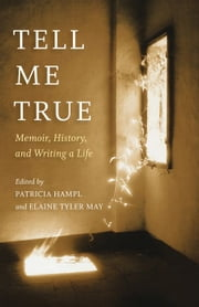 Tell Me True: Memoir, History, And Writing A Life ebook by Patricia Hampl,Elaine Tyler  May