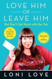 Love Him Or Leave Him, but Don't Get Stuck With the Tab - Hilarious Advice for Real Women ebook by Loni Love, Jeannine Amber