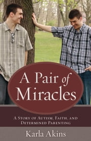 Pair of Miracles, A - A Story of Autism, Faith, and Determined Parenting ebook by Karla Akins
