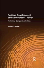 Political Development and Democratic Theory: Rethinking Comparative Politics - Rethinking Comparative Politics ebook by Steven J. Hood