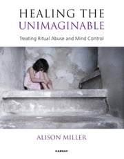 Healing the Unimaginable: Treating Ritual Abuse and Mind Control ebook by Miller, Alison