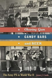 Chewing Gum, Candy Bars, and Beer - The Army PX in World War II ebook by James J. Cooke