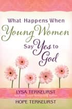 What Happens When Young Women Say Yes to God - Embracing God's Amazing Adventure for You ebook by Lysa TerKeurst, Hope TerKeurst