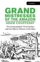The Grand Mistresses of the Amazon - The Conquistadors First Contact with the Warrior Women of the River ebook by Adam Courtenay