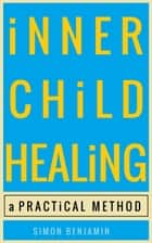 Inner Child Healing: A Practical Method ebook by Simon Benjamin