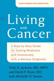 Living with Cancer - A Step-by-Step Guide for Coping Medically and Emotionally with a Serious Diagnosis ebook by Vicki A. Jackson, David P. Ryan, Michelle D. Seaton
