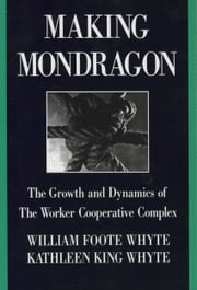 Making Mondragón - The Growth and Dynamics of the Worker Cooperative Complex ebook by William Foote Whyte,Kathleen King Whyte