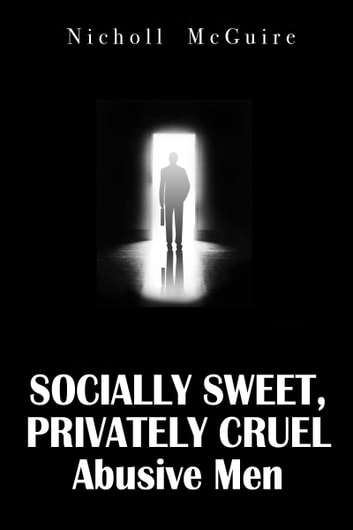 Socially Sweet, Privately Cruel Abusive Men ebook by Nicholl McGuire