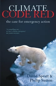 Climate Code Red: The Case for Emergency Action ebook by David Spratt,Philip Sutton