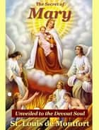The Secret of Mary Unveiled to the Devout Soul ebook by St. Louis de Montfort