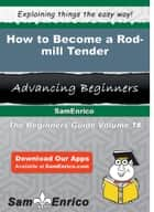 How to Become a Rod-mill Tender - How to Become a Rod-mill Tender ebook by Ulysses Burkhart