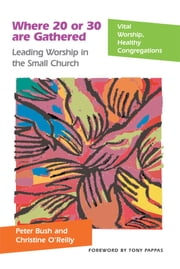 Where 20 or 30 Are Gathered - Leading Worship in the Small Church ebook by Peter Bush,Christine O'Reilly