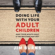 Doing Life with Your Adult Children - Keep Your Mouth Shut and the Welcome Mat Out audiobook by Jim Burns, Ph.D