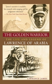 The Golden Warrior - The Life and Legend of Lawrence of Arabia ebook by Lawrence James