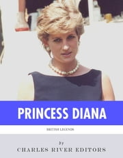British Legends: The Life and Legacy of Diana, Princess of Wales ebook by Charles River Editors